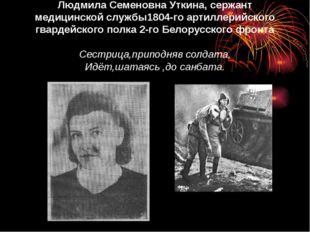 Людмила Семеновна Уткина, сержант медицинской службы1804-го артиллерийского