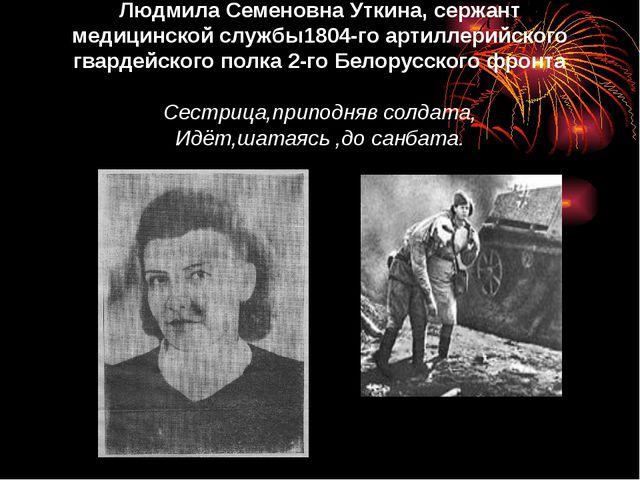 Людмила Семеновна Уткина, сержант медицинской службы1804-го артиллерийского...