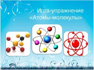 Игра-упражнение «Атомы-молекулы»