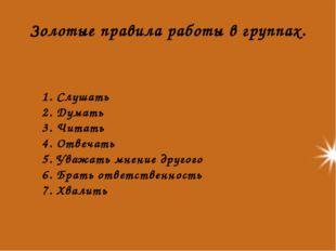 Золотые правила работы в группах. 1. Слушать 2. Думать 3. Читать 4. Отвечать