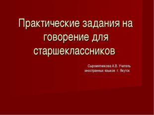 Сыромятникова А.В. Учитель иностранных языков г. Якутск Практические задания