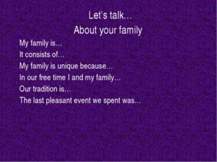 Let's talk… About your family My family is… It consists of… My family is