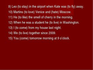 9) Leo (to stay) in the airport when Kate was (to fly) away. 10) Martins (t