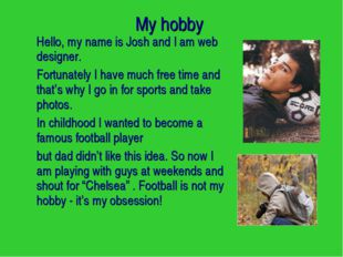 My hobby Hello, my name is Josh and I am web designer. Fortunately I have m