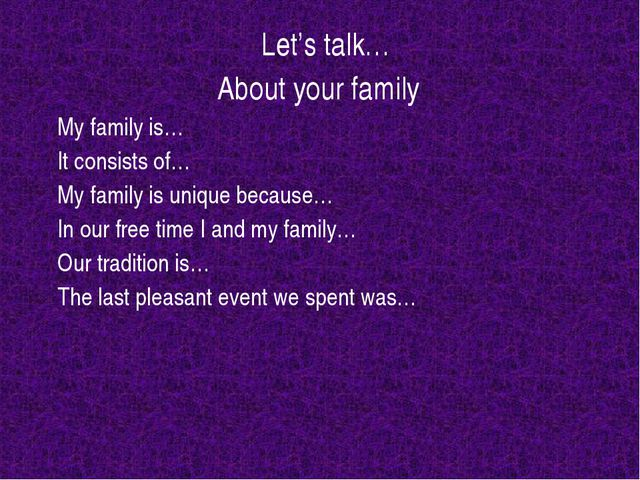 Let's talk… About your family My family is… It consists of… My family is...