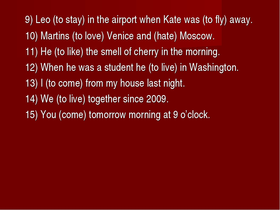 9) Leo (to stay) in the airport when Kate was (to fly) away. 10) Martins (t...