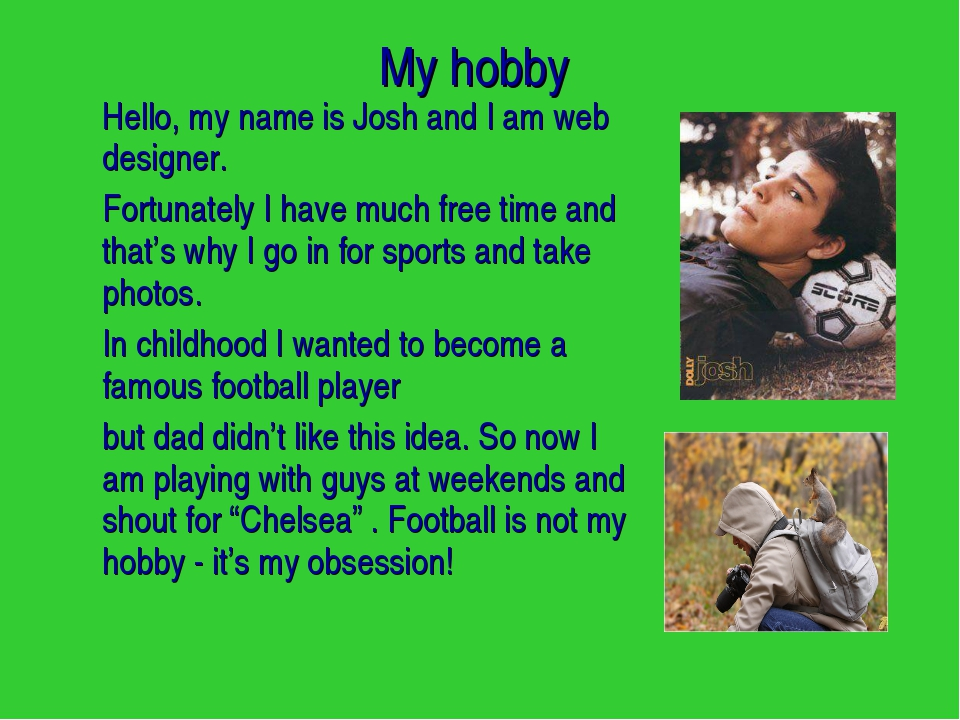 My hobby Hello, my name is Josh and I am web designer. Fortunately I have m...