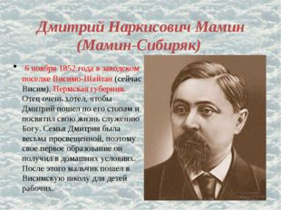 Дмитрий Наркисович Мамин (Мамин-Сибиряк) 6 ноября 1852 года в заводском посел