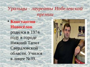 Уральцы - лауреаты Нобелевской премии Константин Новосёлов родился в 1974 год