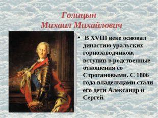 Голицын Михаил Михайлович В XVIII веке основал династию уральских горнозаводч