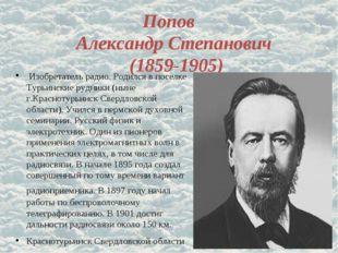 Попов Александр Степанович (1859-1905) Изобретатель радио. Родился в поселке