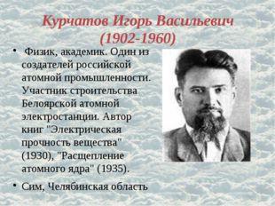 Курчатов Игорь Васильевич (1902-1960) Физик, академик. Один из создателей рос
