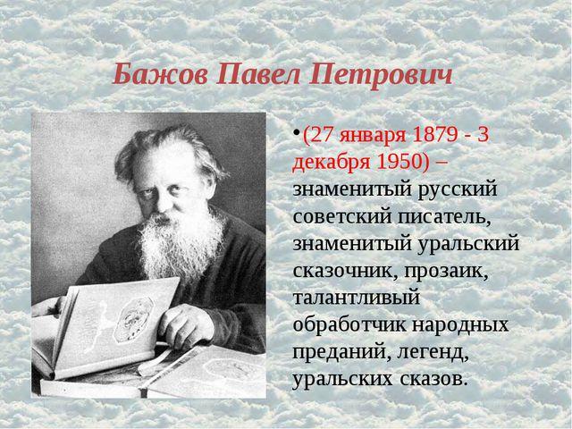 Бажов Павел Петрович (27 января 1879 - 3 декабря 1950) – знаменитый русский с...