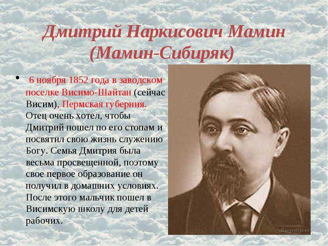 Дмитрий Наркисович Мамин (Мамин-Сибиряк) 6 ноября 1852 года в заводском посел...