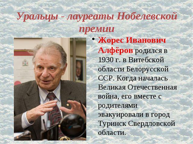 Уральцы - лауреаты Нобелевской премии Жорес Иванович Алфёров родился в 1930 г...