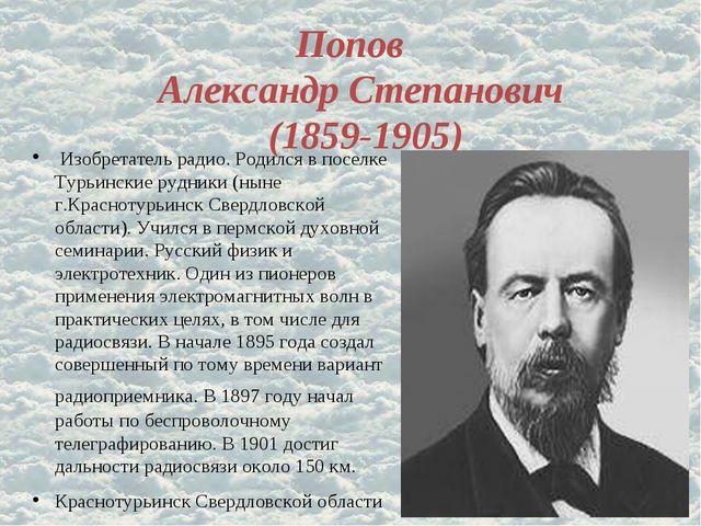 Попов Александр Степанович (1859-1905) Изобретатель радио. Родился в поселке...