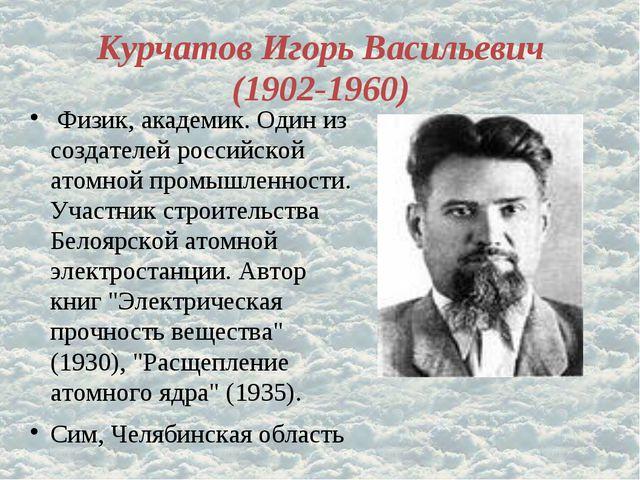 Курчатов Игорь Васильевич (1902-1960) Физик, академик. Один из создателей рос...