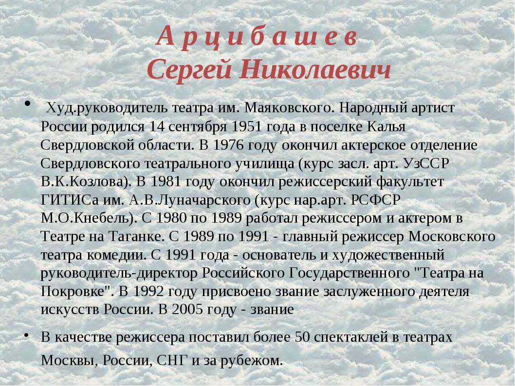 А р ц и б а ш е в Сергей Николаевич Худ.руководитель театра им. Маяковского....