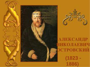 (1823 - 1886) АЛЕКСАНДР НИКОЛАЕВИЧ ОСТРОВСКИЙ