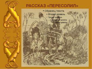 РАССКАЗ «ПЕРЕСОЛИЛ»