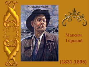 (1831-1895) Максим Горький