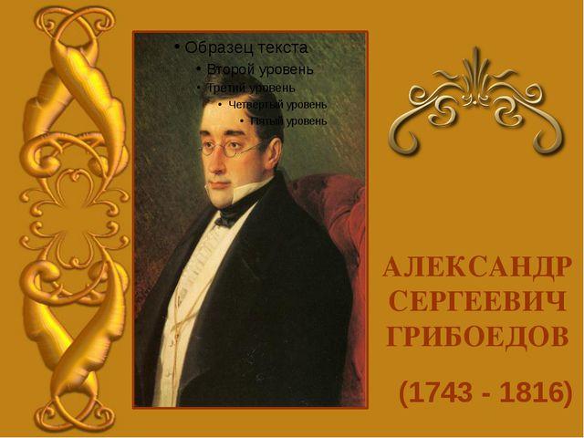 (1743 - 1816) АЛЕКСАНДР СЕРГЕЕВИЧ ГРИБОЕДОВ