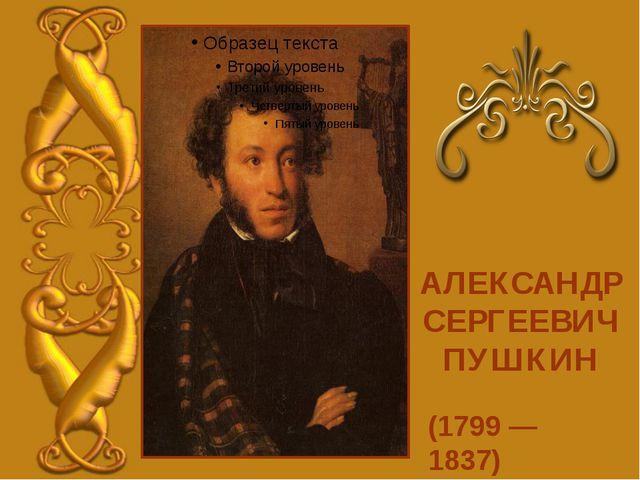 (1799 — 1837) АЛЕКСАНДР СЕРГЕЕВИЧ ПУШКИН