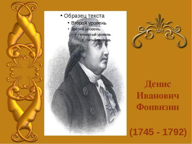 (1745 - 1792) Денис Иванович Фонвизин