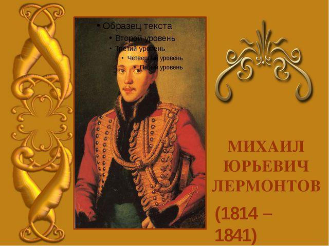 (1814 – 1841) МИХАИЛ ЮРЬЕВИЧ ЛЕРМОНТОВ