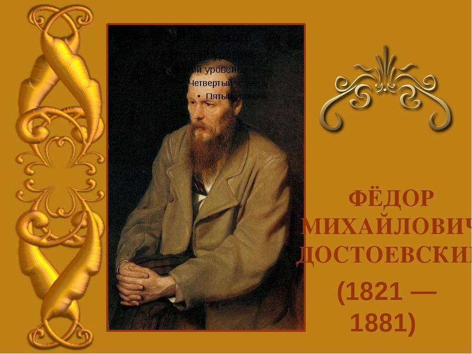 (1821 — 1881) ФЁДОР МИХАЙЛОВИЧ ДОСТОЕВСКИЙ