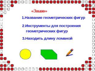 «Знаю» 1.Название геометрических фигур 2.Инструменты для построения геометрич