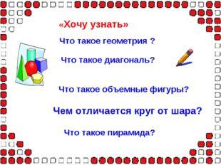«Хочу узнать» Что такое геометрия ? Что такое диагональ? Что такое объемные ф