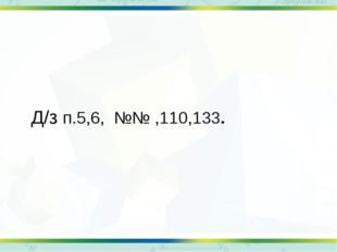 Д/з п.5,6, №№ ,110,133.