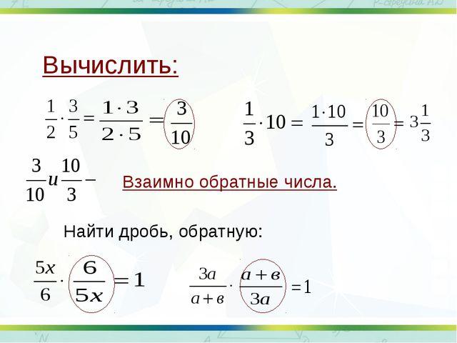 Вычислить: Взаимно обратные числа. Найти дробь, обратную: