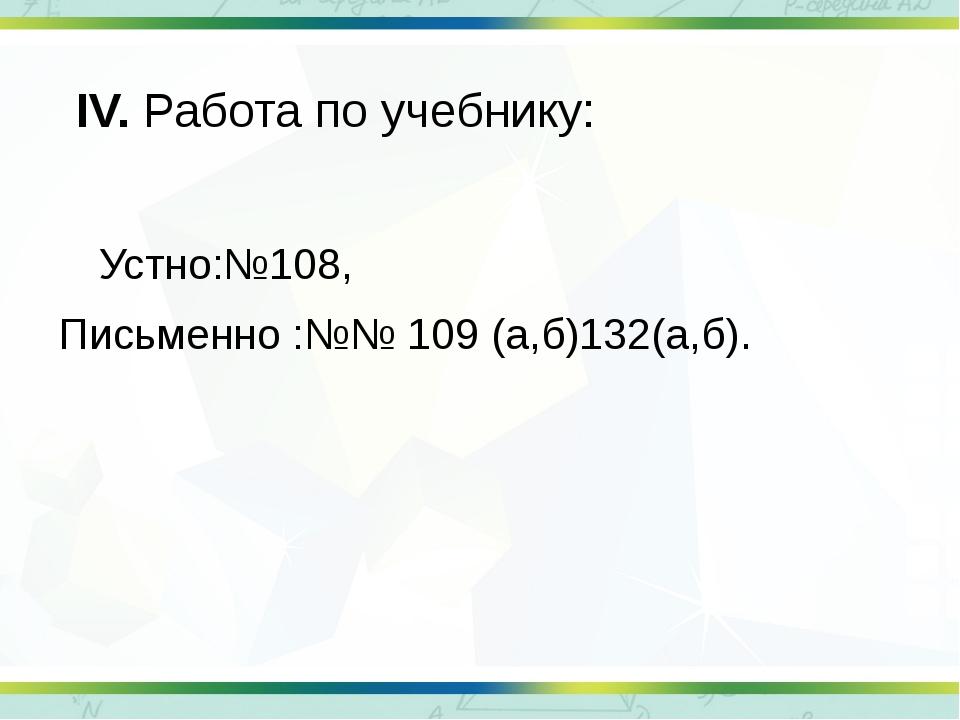 ΙV. Работа по учебнику: Устно:№108, Письменно :№№ 109 (а,б)132(а,б).