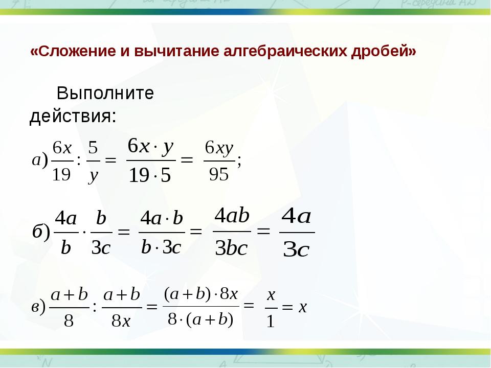 «Сложение и вычитание алгебраических дробей» Выполните действия: