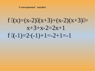 3-тапсырманың жауабы: f ꞌ(x)=(x-2)ꞌ(x+3)+(x-2)(x+3)ꞌ= x+3+x-2=2x+1 f ꞌ(-1)=2·