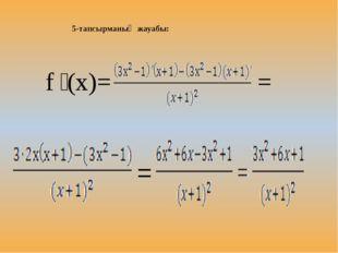 5-тапсырманың жауабы: f ꞌ(x)= = =