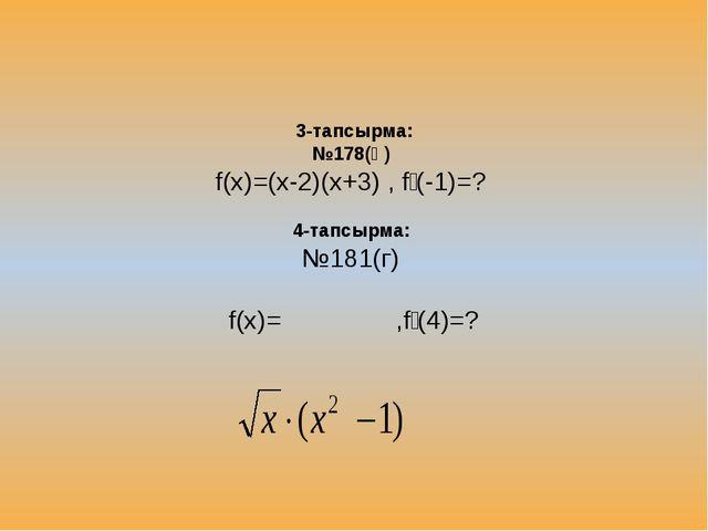 3-тапсырма: №178(ә) f(x)=(x-2)(x+3) , fꞌ(-1)=? 4-тапсырма: №181(г) f(x)= ,fꞌ...