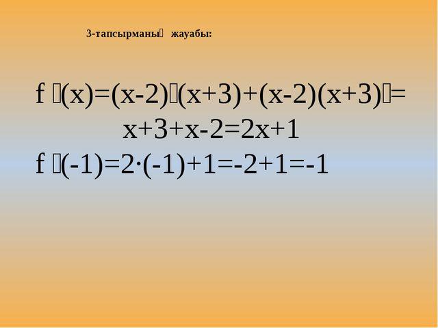3-тапсырманың жауабы: f ꞌ(x)=(x-2)ꞌ(x+3)+(x-2)(x+3)ꞌ= x+3+x-2=2x+1 f ꞌ(-1)=2·...