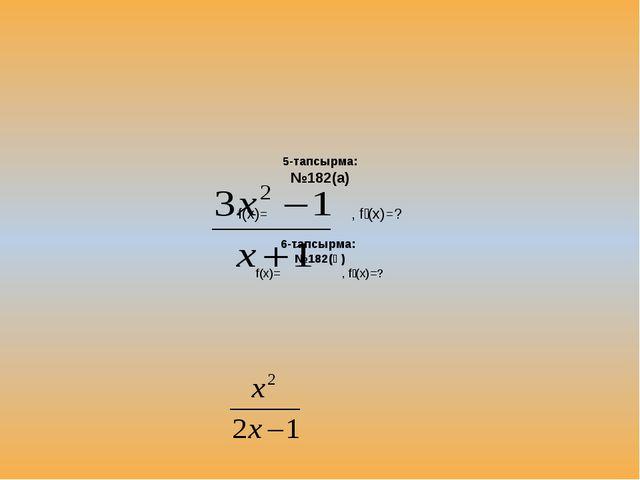 5-тапсырма: №182(а) f(x)= , fꞌ(x)=? 6-тапсырма: №182(ә) f(x)= , fꞌ(x)=?