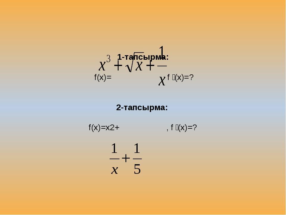1-тапсырма: f(x)= f ꞌ(x)=? 2-тапсырма: f(x)=x2+ , f ꞌ(x)=?