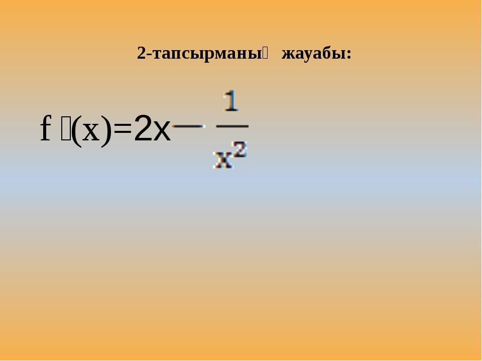 f ꞌ(x)=2х 2-тапсырманың жауабы: