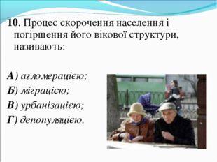 10. Процес скорочення населення і погіршення його вікової структури, називают
