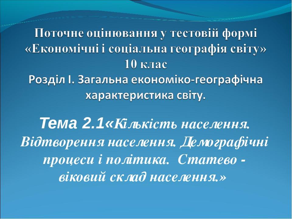 Тема 2.1«Кількість населення. Відтворення населення. Демографічні процеси і...