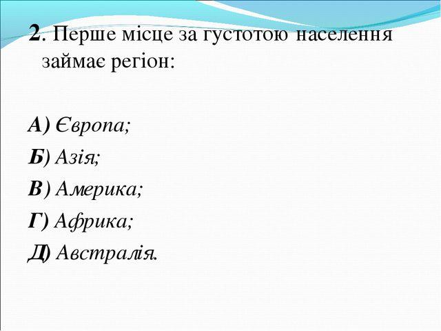2. Перше місце за густотою населення займає регіон: А) Європа; Б) Азія; В) Ам...