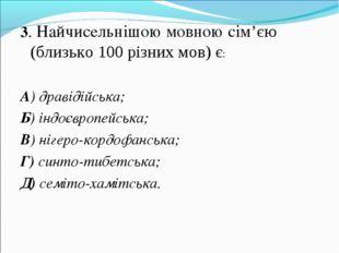 3. Найчисельнішою мовною сім'єю (близько 100 різних мов) є: А) дравідійська;