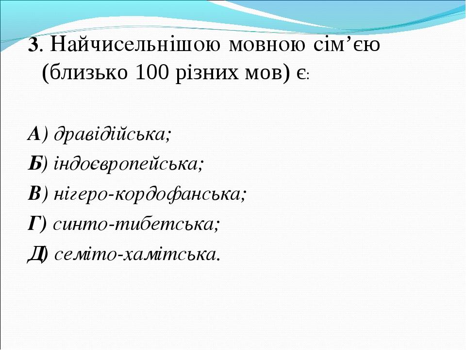 3. Найчисельнішою мовною сім'єю (близько 100 різних мов) є: А) дравідійська;...