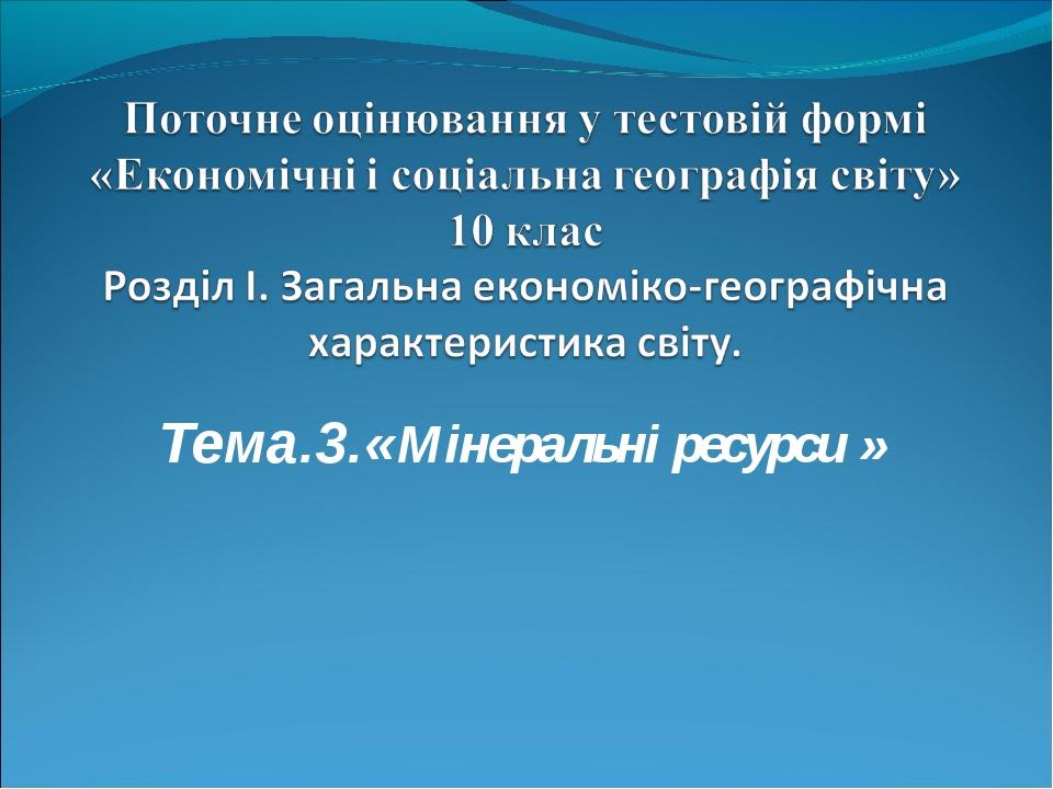Тема.3.«Мінеральні ресурси »