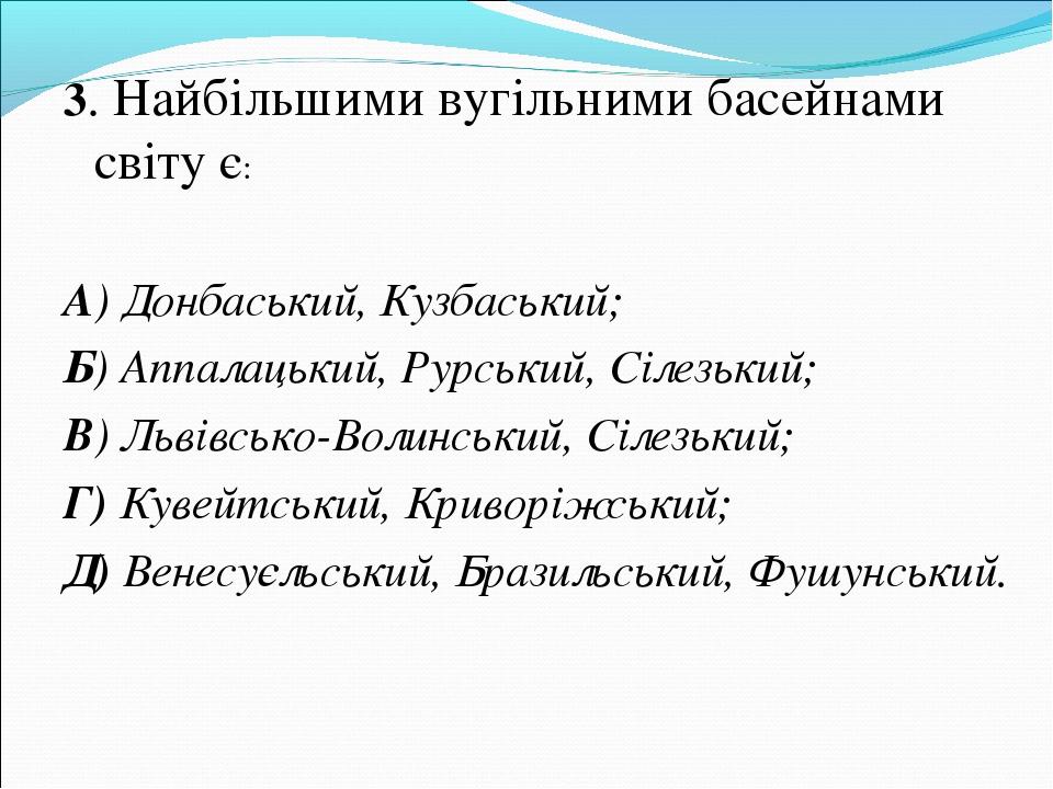 3. Найбільшими вугільними басейнами світу є: А) Донбаський, Кузбаський; Б) Ап...